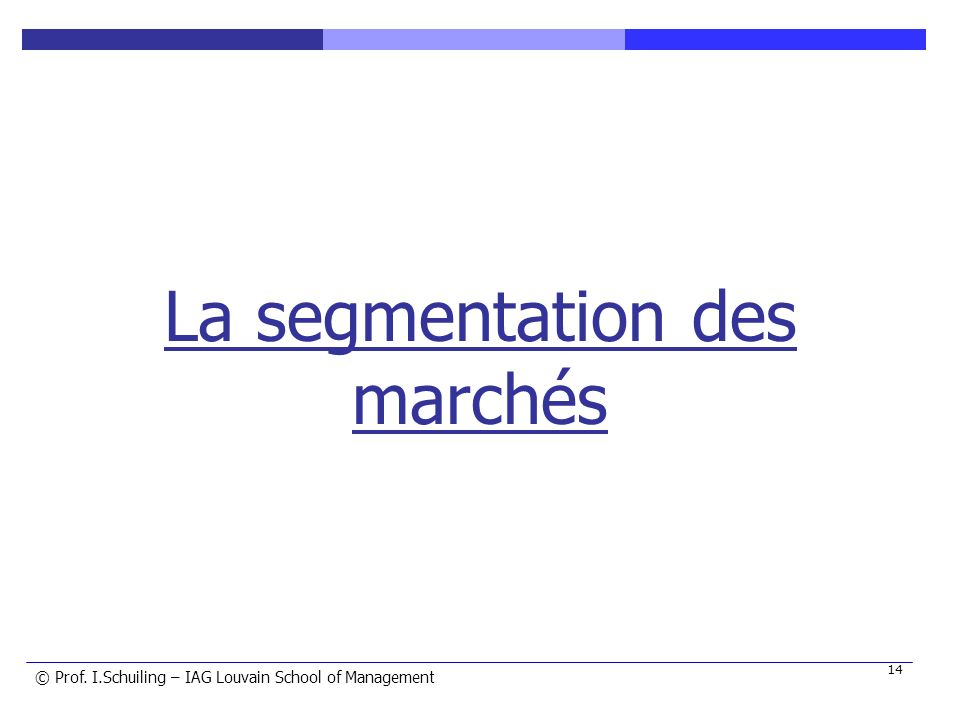 © © Prof. I.Schuiling – IAG Louvain School of Management 14 La segmentation des marchés