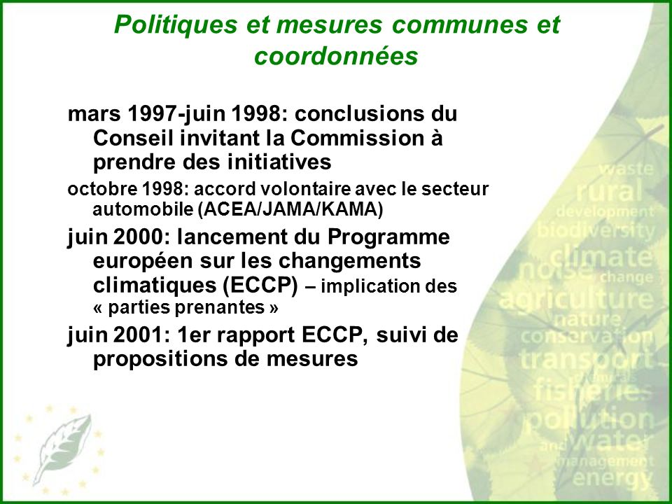 Politiques et mesures communes et coordonnées mars 1997-juin 1998: conclusions du Conseil invitant la Commission à prendre des initiatives octobre 1998: accord volontaire avec le secteur automobile (ACEA/JAMA/KAMA) juin 2000: lancement du Programme européen sur les changements climatiques (ECCP) – implication des « parties prenantes » juin 2001: 1er rapport ECCP, suivi de propositions de mesures