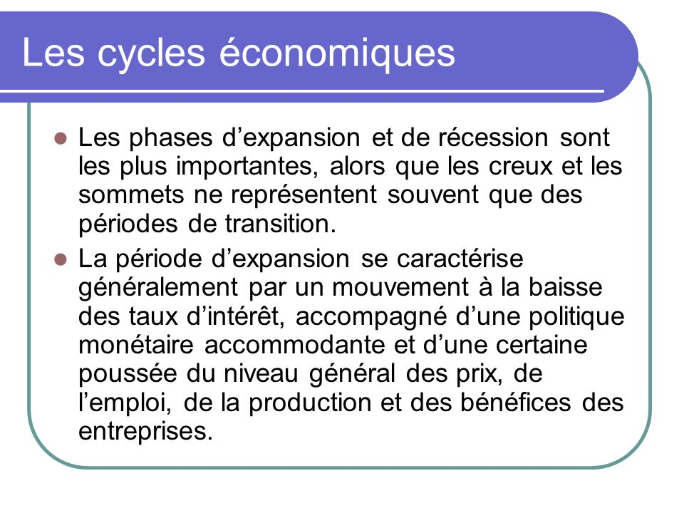 Les cycles économiques Les phases dexpansion et de récession sont les plus importantes, alors que les creux et les sommets ne représentent souvent que