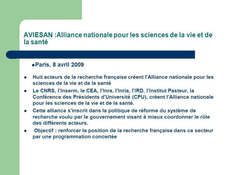 AVIESAN :Alliance nationale pour les sciences de la vie et de la santé Huit acteurs de la recherche française créent l Alliance nationale pour les sciences de la vie et de la santé Le CNRS, l Inserm, le CEA, l Inra, l Inria, l IRD, l Institut Pasteur, la Conférence des Présidents d Université (CPU), créent l Alliance nationale pour les sciences de la vie et de la santé.