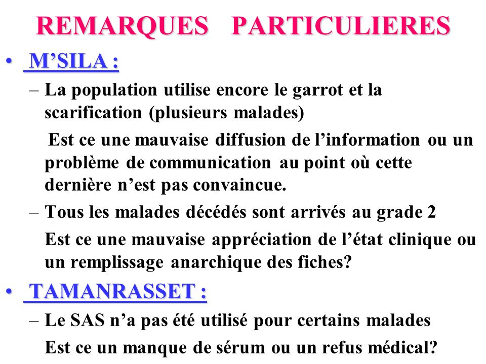 REMARQUES PARTICULIERES MSILA : MSILA : –La population utilise encore le garrot et la scarification (plusieurs malades) Est ce une mauvaise diffusion