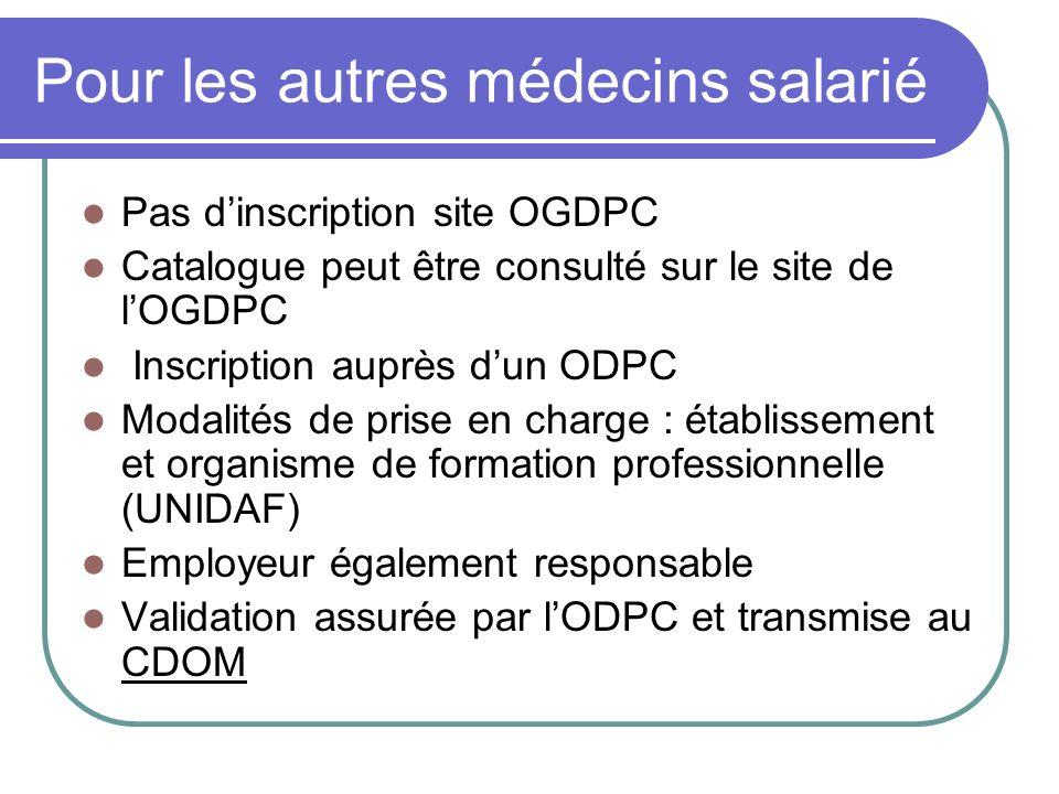 Pour les autres médecins salarié Pas dinscription site OGDPC Catalogue peut être consulté sur le site de lOGDPC Inscription auprès dun ODPC Modalités de prise en charge : établissement et organisme de formation professionnelle (UNIDAF) Employeur également responsable Validation assurée par lODPC et transmise au CDOM