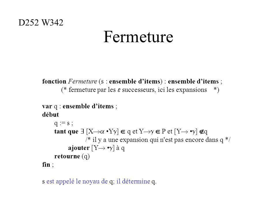 Fermeture fonction Fermeture (s : ensemble ditems) : ensemble ditems ; (* fermeture par les successeurs, ici les expansions *) var q : ensemble ditems ; début q := s ; tant que [X Y ] q et Y P et [Y ] q /* il y a une expansion qui n est pas encore dans q */ ajouter [Y ] à q retourne (q) fin ; s est appelé le noyau de q; il détermine q.