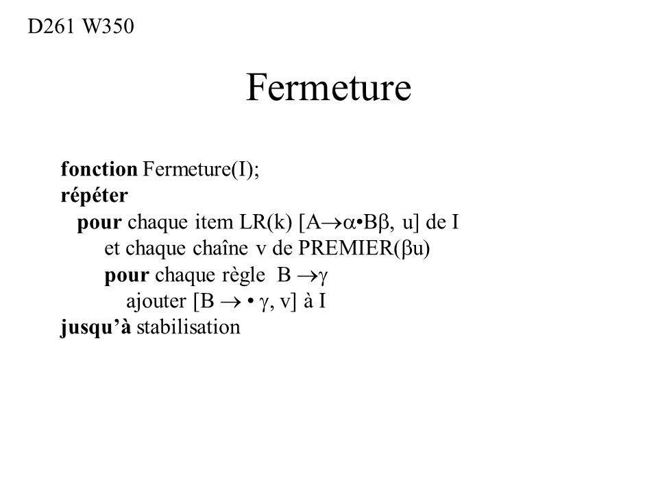 Fermeture fonction Fermeture(I); répéter pour chaque item LR(k) [A B, u] de I et chaque chaîne v de PREMIER( u) pour chaque règle B ajouter [B, v] à I jusquà stabilisation D261 W350