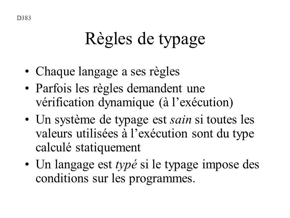 Règles de typage Chaque langage a ses règles Parfois les règles demandent une vérification dynamique (à lexécution) Un système de typage est sain si toutes les valeurs utilisées à lexécution sont du type calculé statiquement Un langage est typé si le typage impose des conditions sur les programmes.