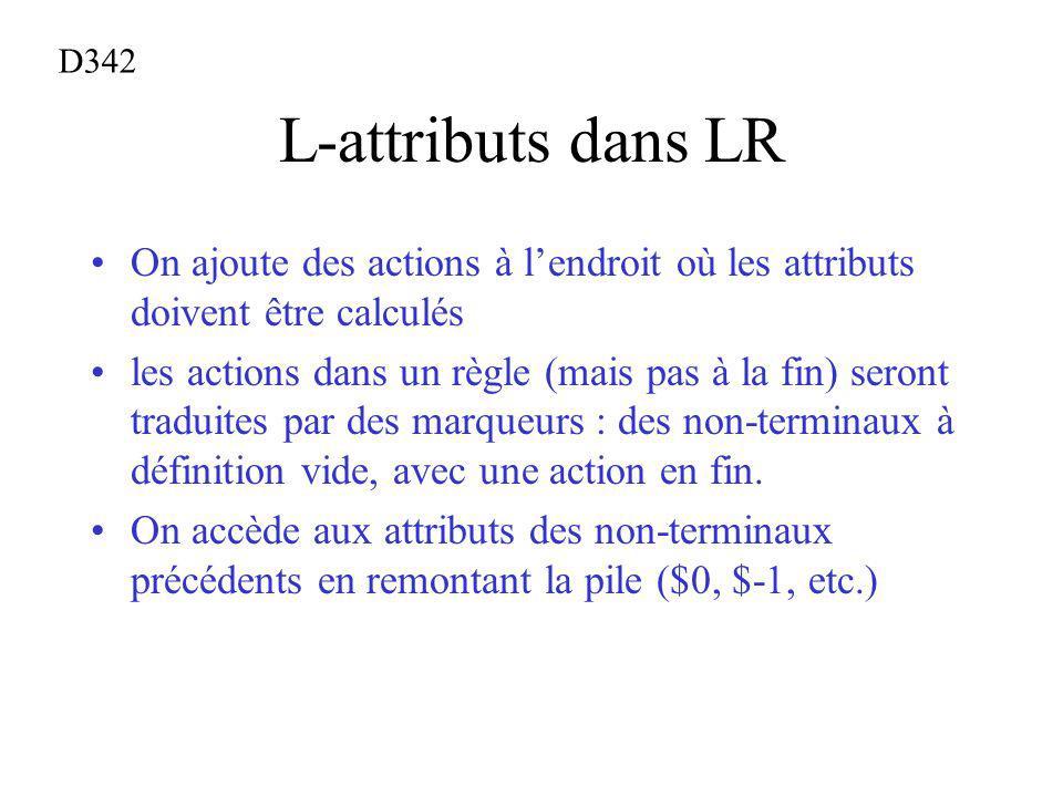 L-attributs dans LR On ajoute des actions à lendroit où les attributs doivent être calculés les actions dans un règle (mais pas à la fin) seront traduites par des marqueurs : des non-terminaux à définition vide, avec une action en fin.