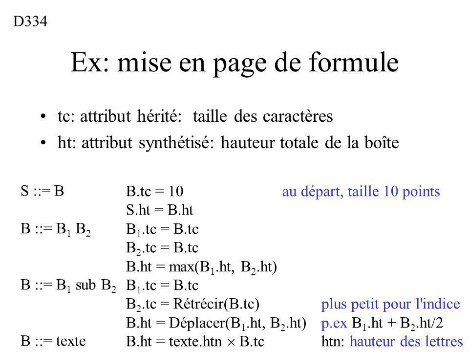 Ex: mise en page de formule tc: attribut hérité: taille des caractères ht: attribut synthétisé: hauteur totale de la boîte D334 S ::= B B ::= B 1 B 2 B ::= B 1 sub B 2 B ::= texte B.tc = 10au départ, taille 10 points S.ht = B.ht B 1.tc = B.tc B 2.tc = B.tc B.ht = max(B 1.ht, B 2.ht) B 1.tc = B.tc B 2.tc = Rétrécir(B.tc)plus petit pour l indice B.ht = Déplacer(B 1.ht, B 2.ht)p.ex B 1.ht + B 2.ht/2 B.ht = texte.htn B.tchtn: hauteur des lettres