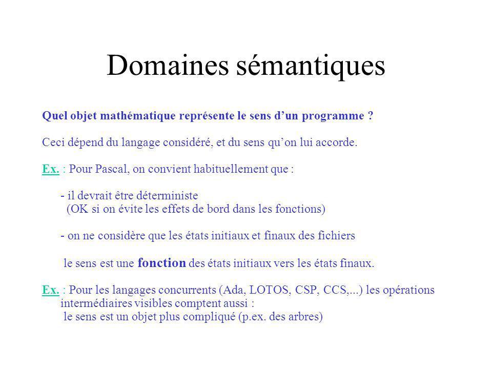 Domaines sémantiques Quel objet mathématique représente le sens dun programme ? Ceci dépend du langage considéré, et du sens quon lui accorde. Ex. : P