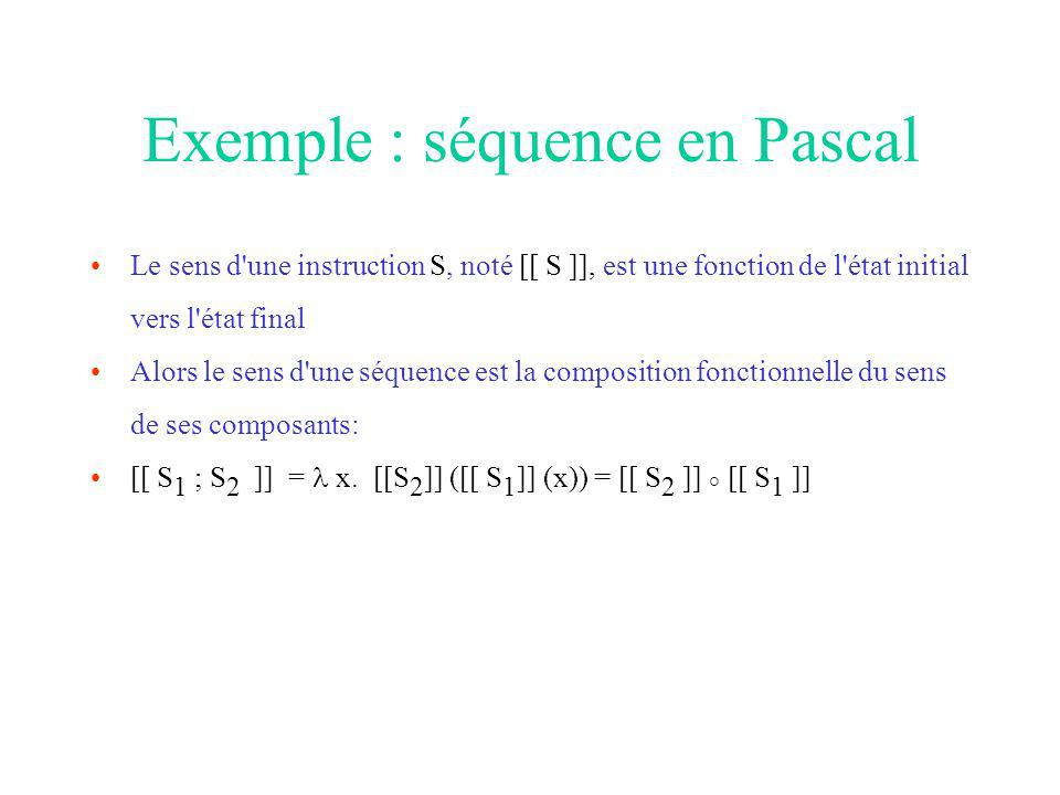 Exemple : séquence en Pascal Le sens d une instruction S, noté [[ S ]], est une fonction de l état initial vers l état final Alors le sens d une séquence est la composition fonctionnelle du sens de ses composants: [[ S 1 ; S 2 ]] = x.