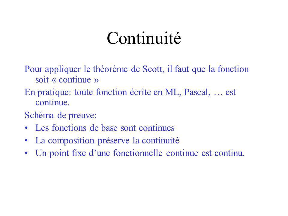 Continuité Pour appliquer le théorème de Scott, il faut que la fonction soit « continue » En pratique: toute fonction écrite en ML, Pascal, … est cont