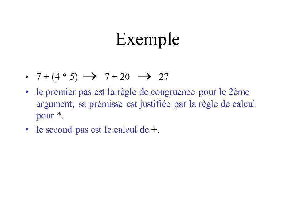 Exemple 7 + (4 * 5) 7 + 20 27 le premier pas est la règle de congruence pour le 2ème argument; sa prémisse est justifiée par la règle de calcul pour *.