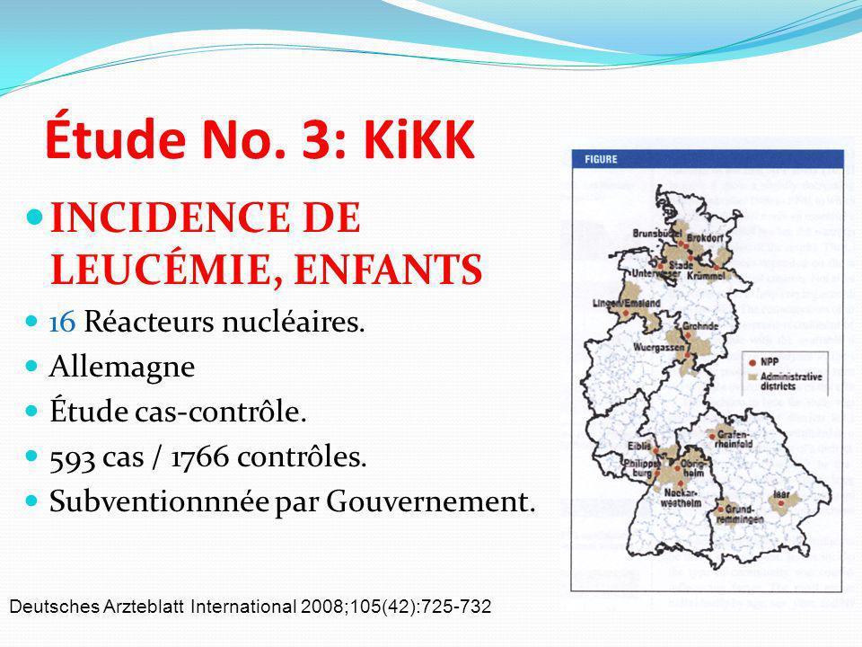 Étude No. 3: KiKK INCIDENCE DE LEUCÉMIE, ENFANTS 16 Réacteurs nucléaires. Allemagne Étude cas-contrôle. 593 cas / 1766 contrôles. Subventionnnée par G