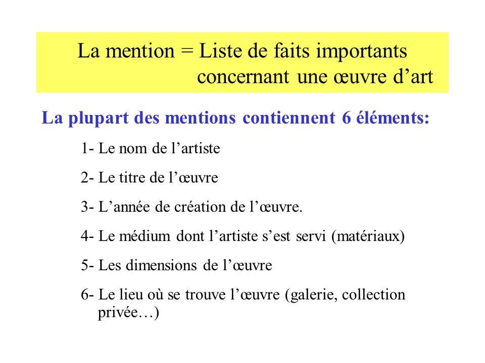 La mention = Liste de faits importants concernant une œuvre dart La plupart des mentions contiennent 6 éléments: 1- Le nom de lartiste 2- Le titre de lœuvre 3- Lannée de création de lœuvre.