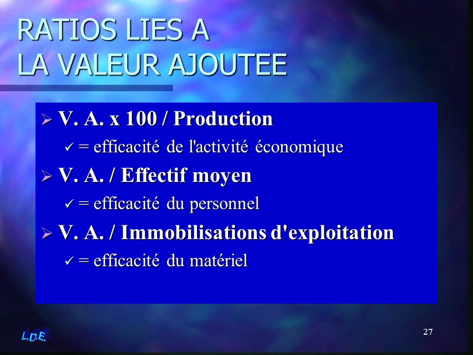 27 RATIOS LIES A LA VALEUR AJOUTEE V. A. x 100 / Production = efficacité de l'activité économique V. A. / Effectif moyen = efficacité du personnel V.