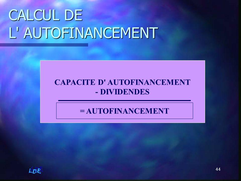 44 CALCUL DE L' AUTOFINANCEMENT CAPACITE D' AUTOFINANCEMENT - DIVIDENDES = AUTOFINANCEMENT