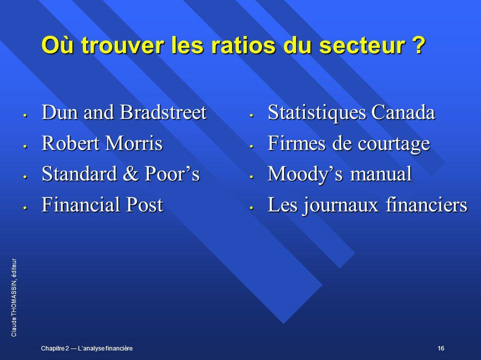 Chapitre 2 Lanalyse financière16 Claude THOMASSIN, éditeur Où trouver les ratios du secteur ? Dun and Bradstreet Dun and Bradstreet Robert Morris Robe