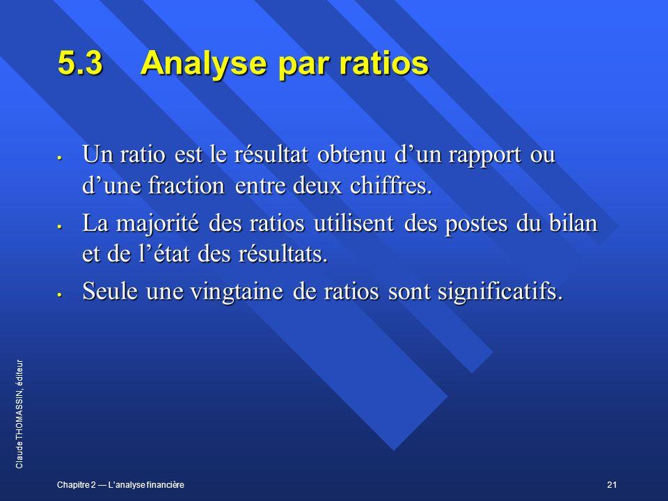 Chapitre 2 Lanalyse financière21 Claude THOMASSIN, éditeur 5.3Analyse par ratios Un ratio est le résultat obtenu dun rapport ou dune fraction entre de