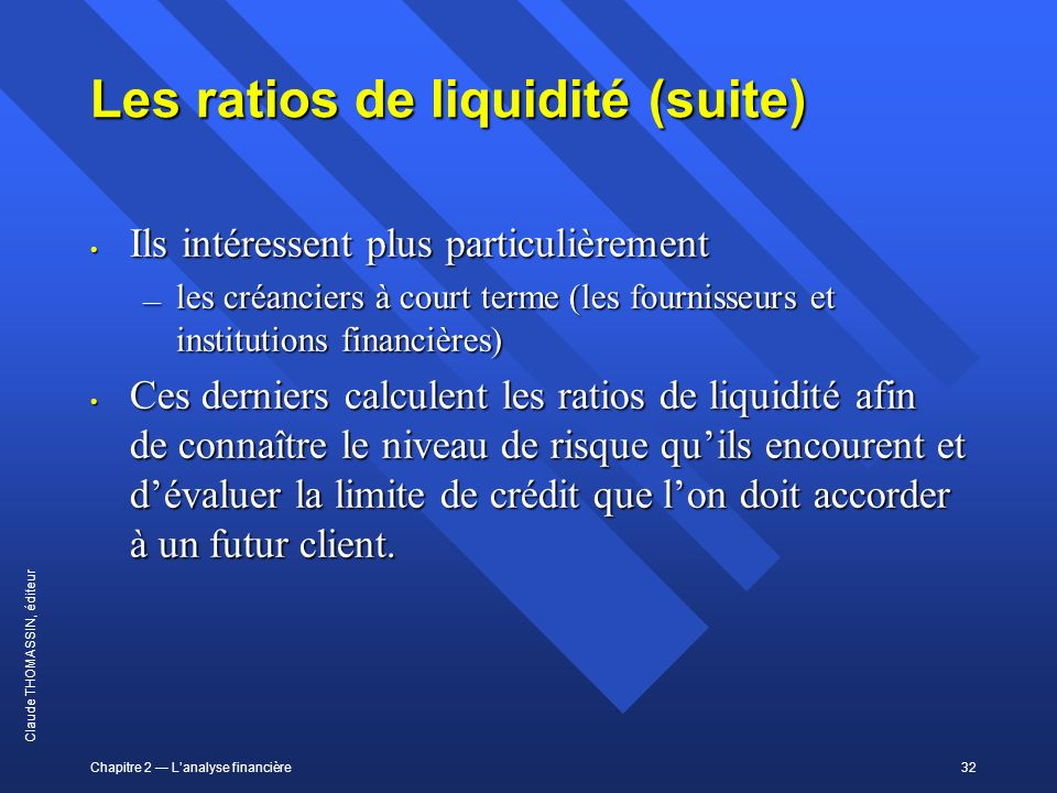 Chapitre 2 Lanalyse financière32 Claude THOMASSIN, éditeur Les ratios de liquidité (suite) Ils intéressent plus particulièrement Ils intéressent plus