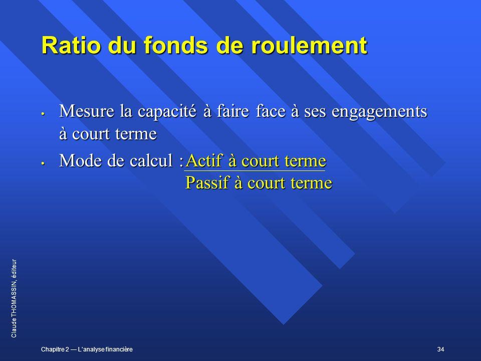 Chapitre 2 Lanalyse financière34 Claude THOMASSIN, éditeur Ratio du fonds de roulement Mesure la capacité à faire face à ses engagements à court terme