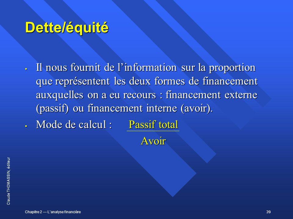 Chapitre 2 Lanalyse financière39 Claude THOMASSIN, éditeur Dette/équité Il nous fournit de linformation sur la proportion que représentent les deux fo