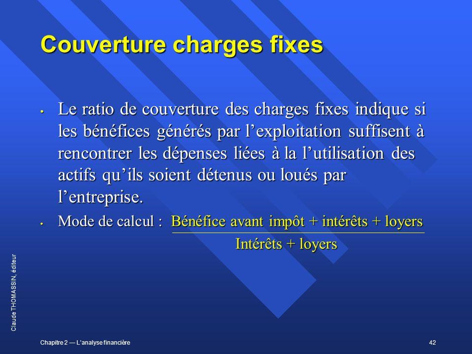 Chapitre 2 Lanalyse financière42 Claude THOMASSIN, éditeur Couverture charges fixes Le ratio de couverture des charges fixes indique si les bénéfices