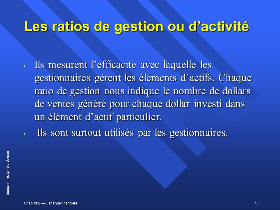 Chapitre 2 Lanalyse financière43 Claude THOMASSIN, éditeur Les ratios de gestion ou dactivité Ils mesurent lefficacité avec laquelle les gestionnaires