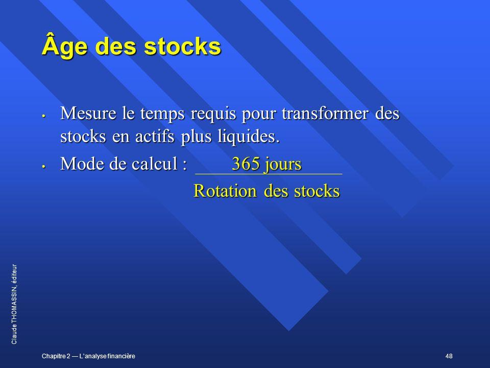 Chapitre 2 Lanalyse financière48 Claude THOMASSIN, éditeur Âge des stocks Mesure le temps requis pour transformer des stocks en actifs plus liquides.