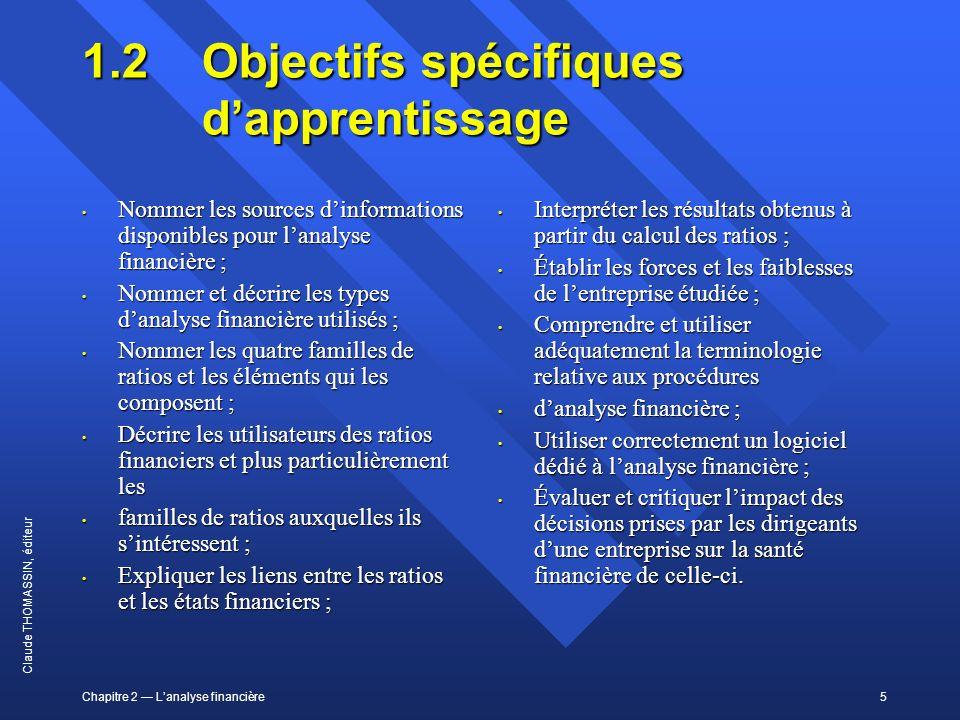 Chapitre 2 Lanalyse financière5 Claude THOMASSIN, éditeur 1.2Objectifs spécifiques dapprentissage Nommer les sources dinformations disponibles pour la