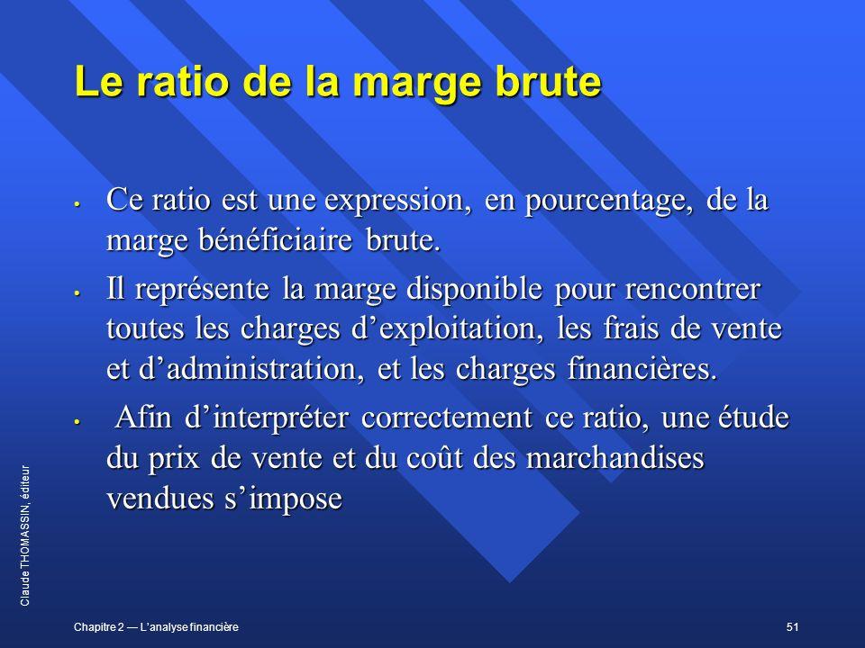 Chapitre 2 Lanalyse financière51 Claude THOMASSIN, éditeur Le ratio de la marge brute Ce ratio est une expression, en pourcentage, de la marge bénéfic