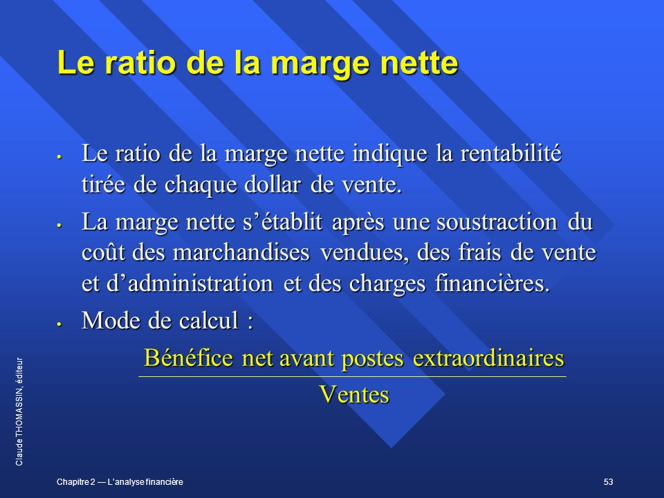 Chapitre 2 Lanalyse financière53 Claude THOMASSIN, éditeur Le ratio de la marge nette Le ratio de la marge nette indique la rentabilité tirée de chaqu
