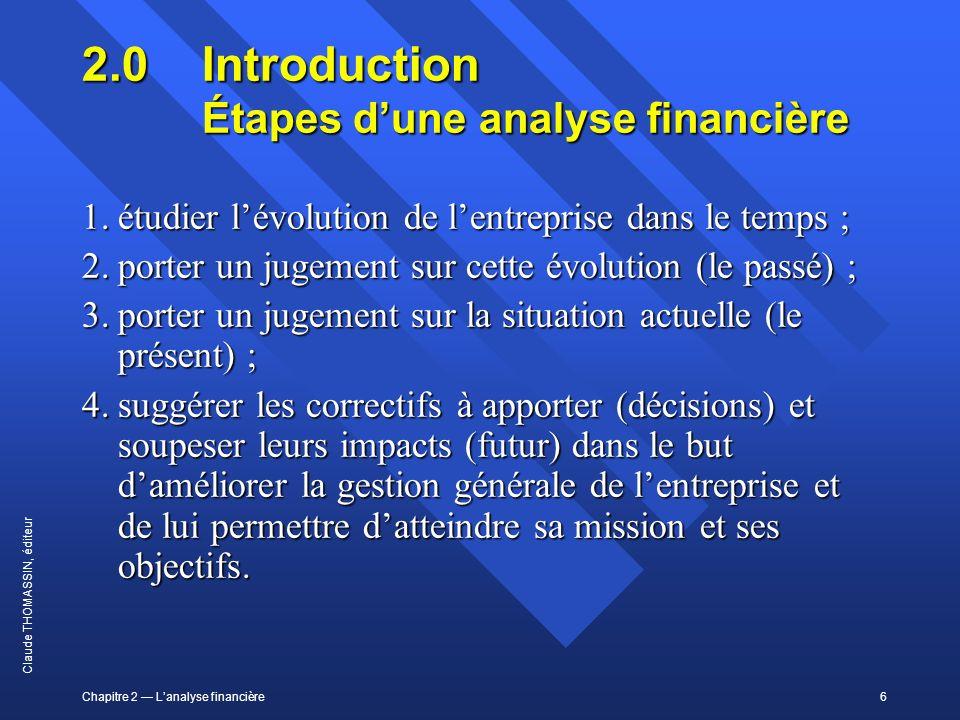 Chapitre 2 Lanalyse financière6 Claude THOMASSIN, éditeur 2.0 Introduction Étapes dune analyse financière 1.étudier lévolution de lentreprise dans le