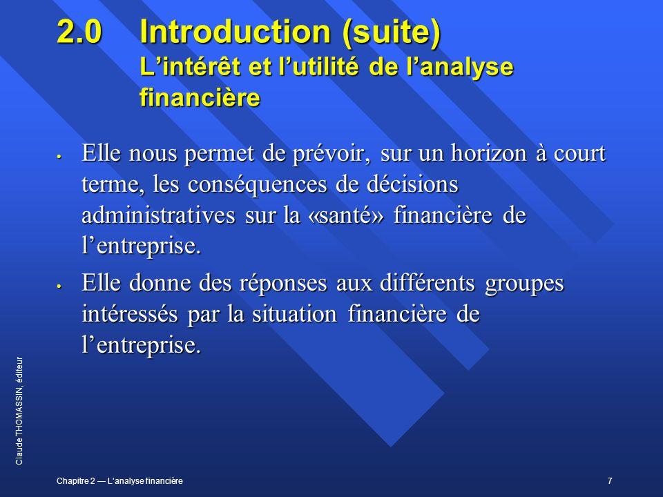 Chapitre 2 Lanalyse financière7 Claude THOMASSIN, éditeur 2.0 Introduction (suite) Lintérêt et lutilité de lanalyse financière Elle nous permet de pré