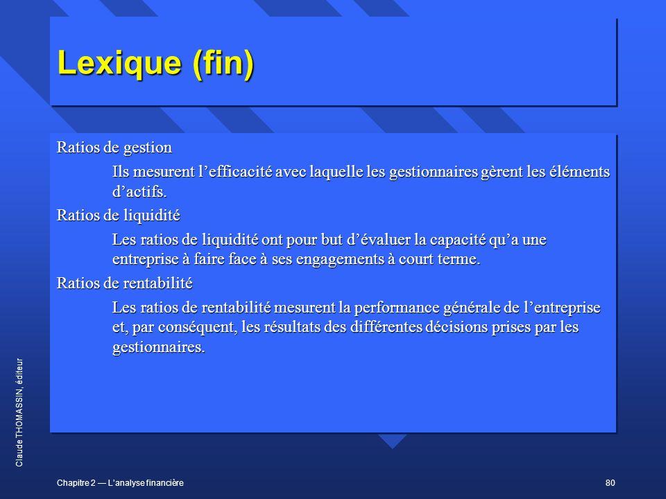 Chapitre 2 Lanalyse financière80 Claude THOMASSIN, éditeur Lexique (fin) Ratios de gestion Ils mesurent lefficacité avec laquelle les gestionnaires gè