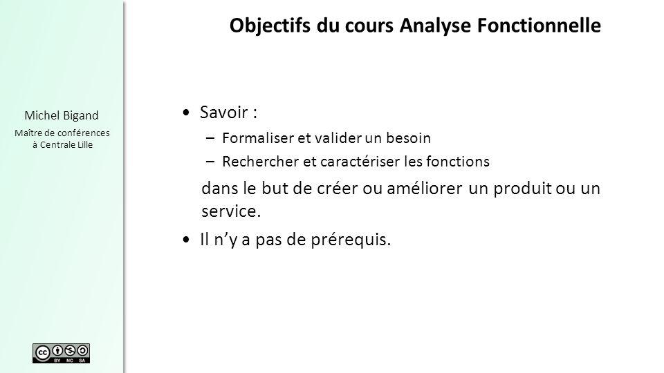Michel Bigand Maître de conférences à Centrale Lille Objectifs du cours Analyse Fonctionnelle Savoir : –Formaliser et valider un besoin –Rechercher et
