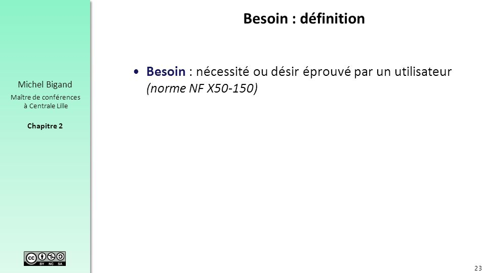 Chapitre 2 Michel Bigand Maître de conférences à Centrale Lille Besoin : définition Besoin : nécessité ou désir éprouvé par un utilisateur (norme NF X