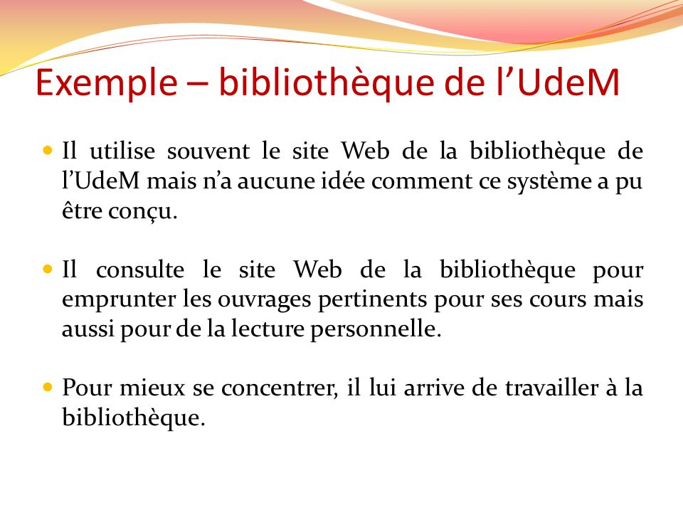 Exemple – bibliothèque de lUdeM Il utilise souvent le site Web de la bibliothèque de lUdeM mais na aucune idée comment ce système a pu être conçu. Il