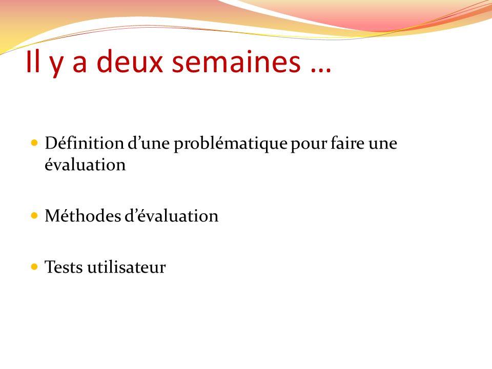 Il y a deux semaines … Définition dune problématique pour faire une évaluation Méthodes dévaluation Tests utilisateur