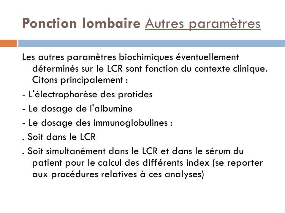 Ponction lombaire Autres paramètres Les autres paramètres biochimiques éventuellement déterminés sur le LCR sont fonction du contexte clinique. Citons
