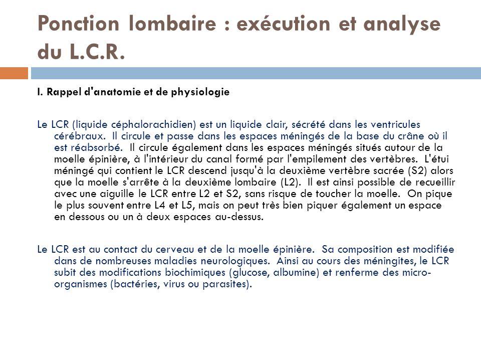 Ponction lombaire : exécution et analyse du L.C.R. I. Rappel d'anatomie et de physiologie Le LCR (liquide céphalorachidien) est un liquide clair, sécr