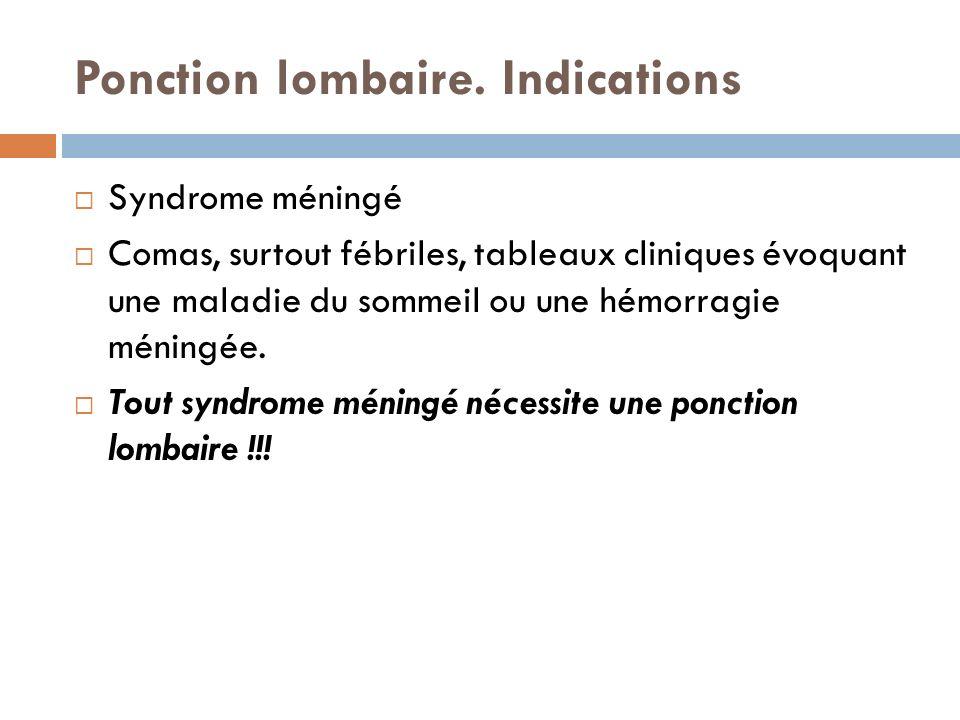 Ponction lombaire. Indications Syndrome méningé Comas, surtout fébriles, tableaux cliniques évoquant une maladie du sommeil ou une hémorragie méningée