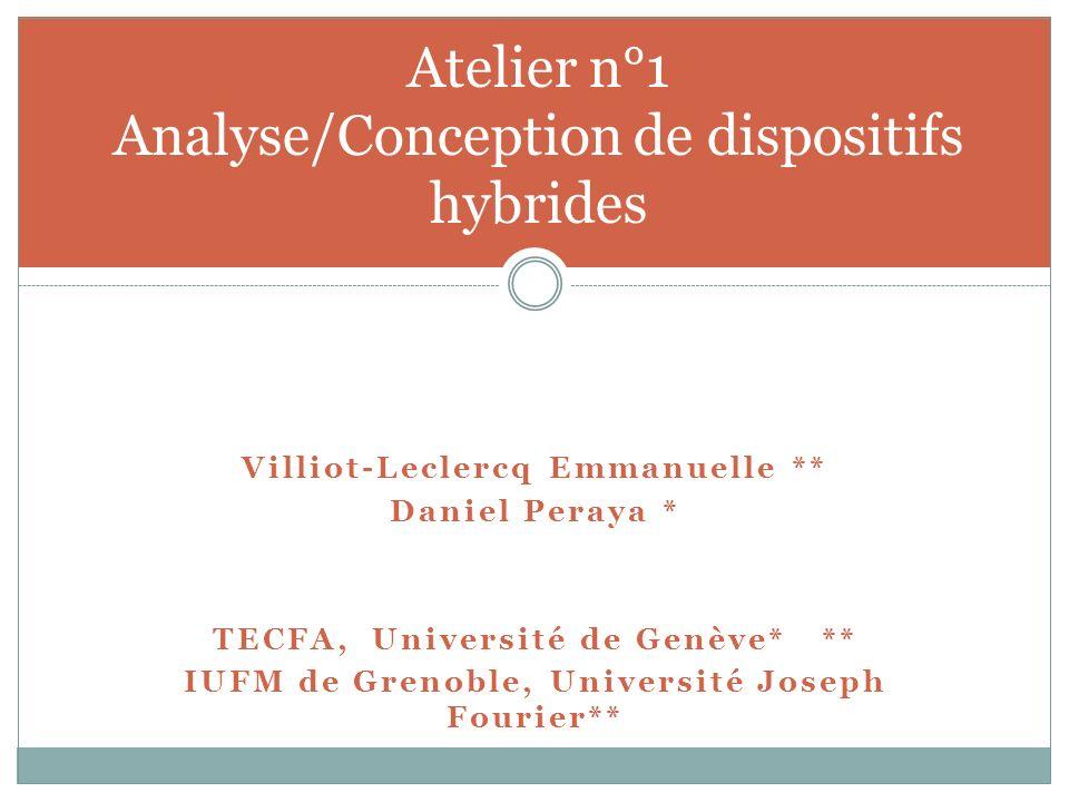 Villiot-Leclercq Emmanuelle ** Daniel Peraya * TECFA, Université de Genève* ** IUFM de Grenoble, Université Joseph Fourier** Atelier n°1 Analyse/Conception de dispositifs hybrides
