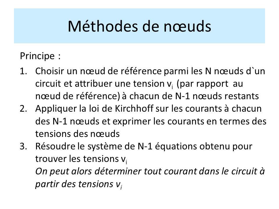 Méthodes de nœuds Principe : 1.Choisir un nœud de référence parmi les N nœuds d`un circuit et attribuer une tension v i (par rapport au nœud de référence) à chacun de N-1 nœuds restants 2.Appliquer la loi de Kirchhoff sur les courants à chacun des N-1 nœuds et exprimer les courants en termes des tensions des nœuds 3.Résoudre le système de N-1 équations obtenu pour trouver les tensions v i On peut alors déterminer tout courant dans le circuit à partir des tensions v i