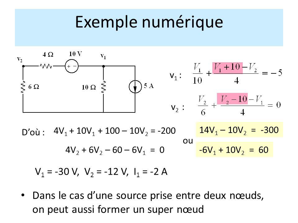 Exemple numérique Doù : v 1 : v 2 : 4V 1 + 10V 1 + 100 – 10V 2 = -200 ou 14V 1 – 10V 2 = -300 -6V 1 + 10V 2 = 60 V 1 = -30 V, V 2 = -12 V, I 1 = -2 A 4V 2 + 6V 2 – 60 – 6V 1 = 0 Dans le cas dune source prise entre deux nœuds, on peut aussi former un super nœud