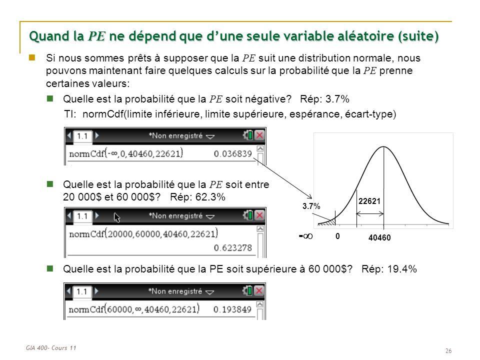 GIA 400- Cours 11 0 40460 22621 3.7% - Quand la PE ne dépend que dune seule variable aléatoire (suite) Si nous sommes prêts à supposer que la PE suit une distribution normale, nous pouvons maintenant faire quelques calculs sur la probabilité que la PE prenne certaines valeurs: Quelle est la probabilité que la PE soit négative.