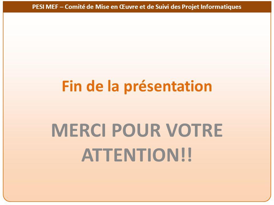 PESI MEF – Comité de Mise en Œuvre et de Suivi des Projet Informatiques Fin de la présentation MERCI POUR VOTRE ATTENTION!!