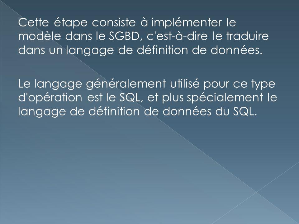 Cette étape consiste à implémenter le modèle dans le SGBD, c'est-à-dire le traduire dans un langage de définition de données. Le langage généralement
