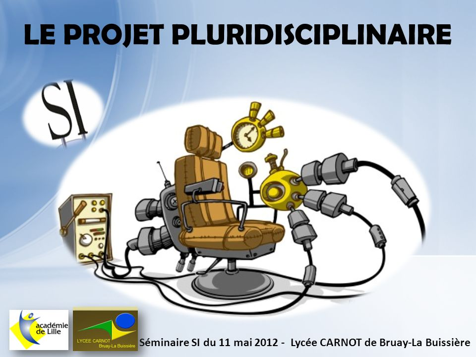 LE PROJET PLURIDISCIPLINAIRE Séminaire SI du 11 mai 2012 - Lycée CARNOT de Bruay-La Buissière