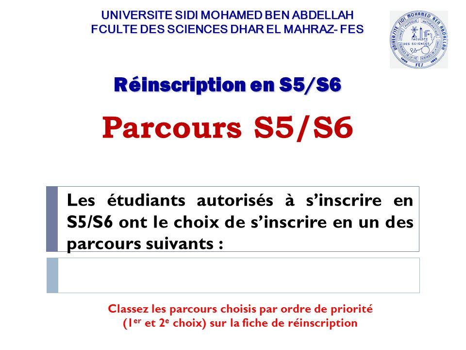 Parcours S5/S6 UNIVERSITE SIDI MOHAMED BEN ABDELLAH FCULTE DES SCIENCES DHAR EL MAHRAZ- FES Les étudiants autorisés à sinscrire en S5/S6 ont le choix