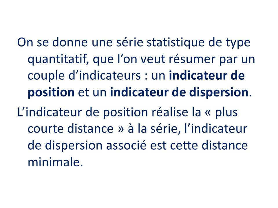 On se donne une série statistique de type quantitatif, que lon veut résumer par un couple dindicateurs : un indicateur de position et un indicateur de