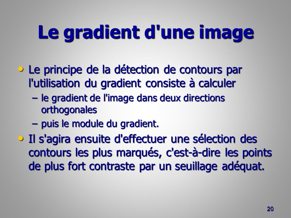 Le gradient d'une image Le principe de la détection de contours par l'utilisation du gradient consiste à calculer Le principe de la détection de conto